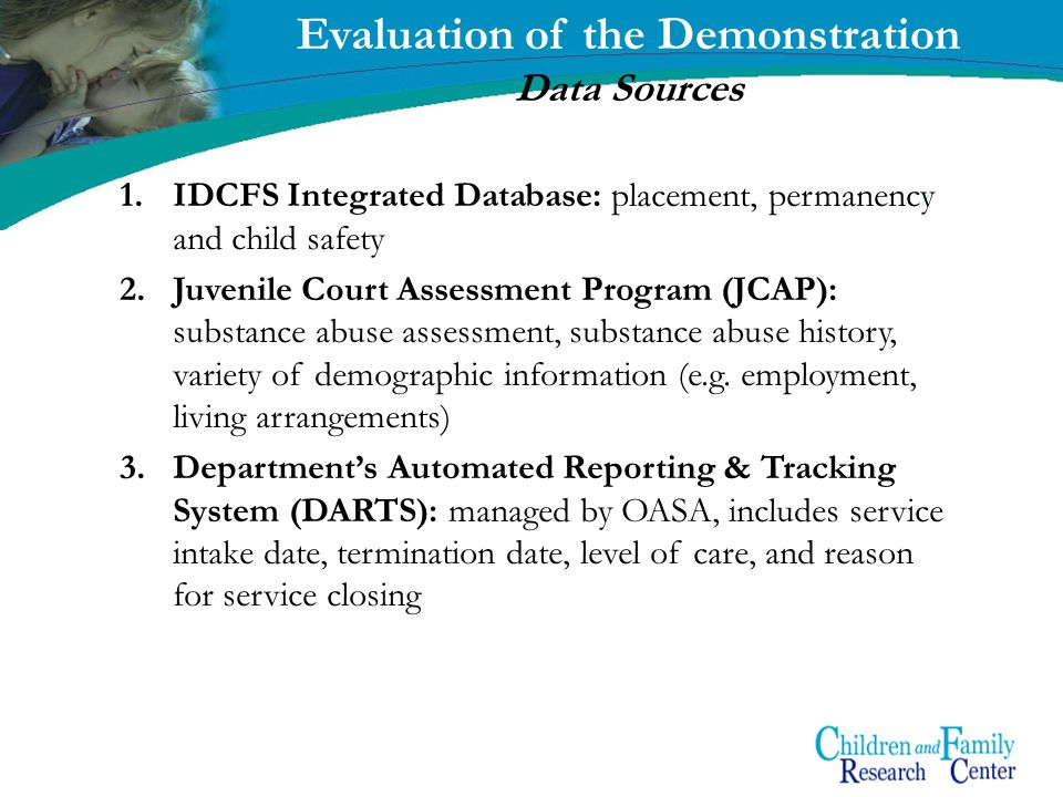 8 Evaluation of the Demonstration Data Sources 1.IDCFS Integrated Database: placement, permanency and child safety 2.Juvenile Court Assessment Program (JCAP): substance abuse assessment, substance abuse history, variety of demographic information (e.g.