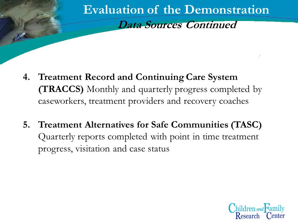 9 4.Treatment Record and Continuing Care System (TRACCS) Monthly and quarterly progress completed by caseworkers, treatment providers and recovery coaches 5.Treatment Alternatives for Safe Communities (TASC) Quarterly reports completed with point in time treatment progress, visitation and case status Evaluation of the Demonstration Data Sources Continued