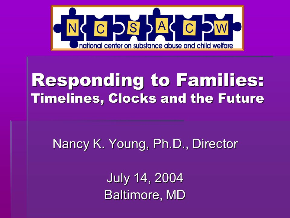 Responding to Families: Timelines, Clocks and the Future  A Sense of Satisfaction  A Sense of Urgency We have much to feel good about in our efforts to combine forces to help children and families affected by substance use disorders and child abuse or neglect At the same time, we need a much greater sense of urgency in building on these victories to enter into the next phase of getting serious and getting to scale Two Opposing Ideas: