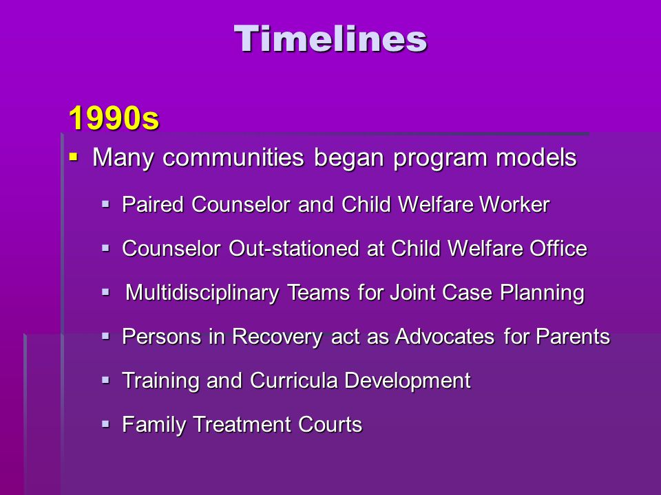  Many communities began program models Timelines1990s  Family Treatment Courts  Training and Curricula Development  Persons in Recovery act as Adv