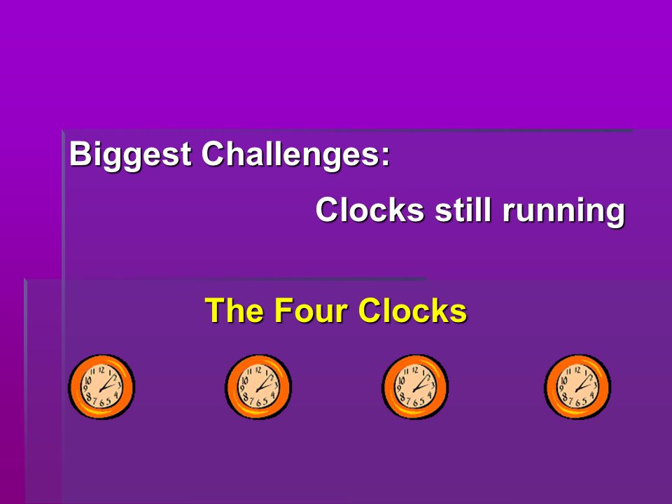 Biggest Challenges: Clocks still running The Four Clocks