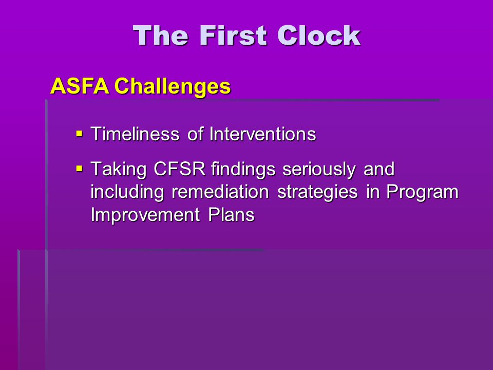  Timeliness of Interventions  Taking CFSR findings seriously and including remediation strategies in Program Improvement Plans The First Clock ASFA