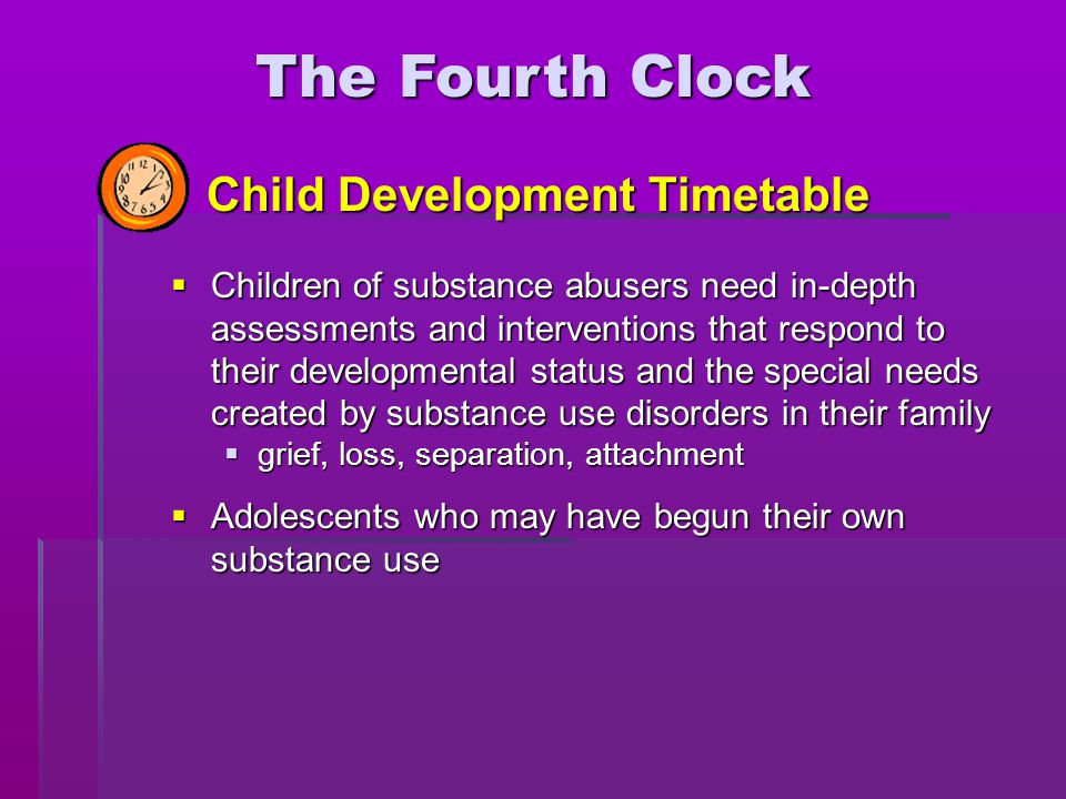  Children of substance abusers need in-depth assessments and interventions that respond to their developmental status and the special needs created b