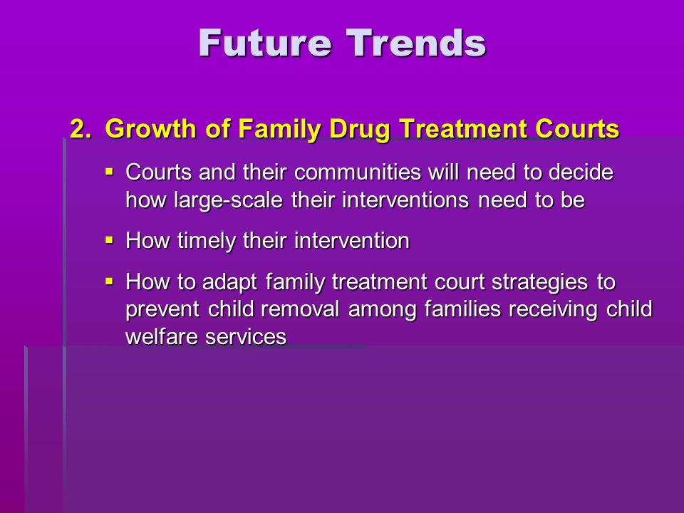 2. Growth of Family Drug Treatment Courts  Courts and their communities will need to decide how large-scale their interventions need to be  How time