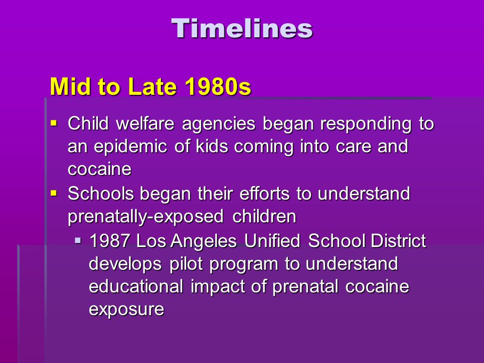 Timelines Mid to Late 1980s  Child welfare agencies began responding to an epidemic of kids coming into care and cocaine  Schools began their effort