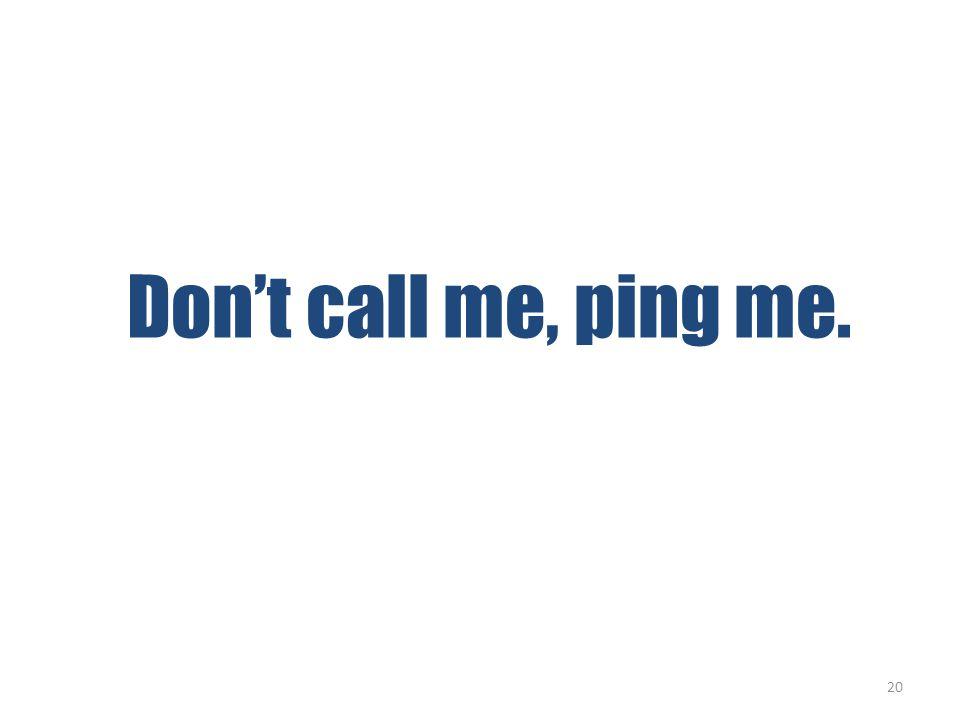 Don't call me, ping me. 20