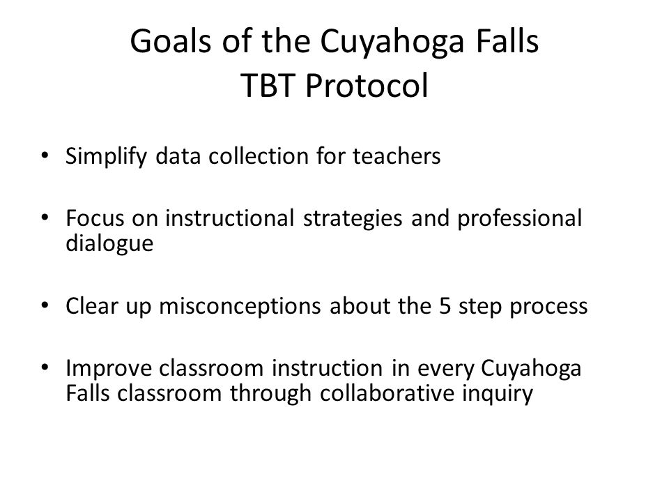 Goals of the Cuyahoga Falls TBT Protocol Simplify data collection for teachers Focus on instructional strategies and professional dialogue Clear up misconceptions about the 5 step process Improve classroom instruction in every Cuyahoga Falls classroom through collaborative inquiry