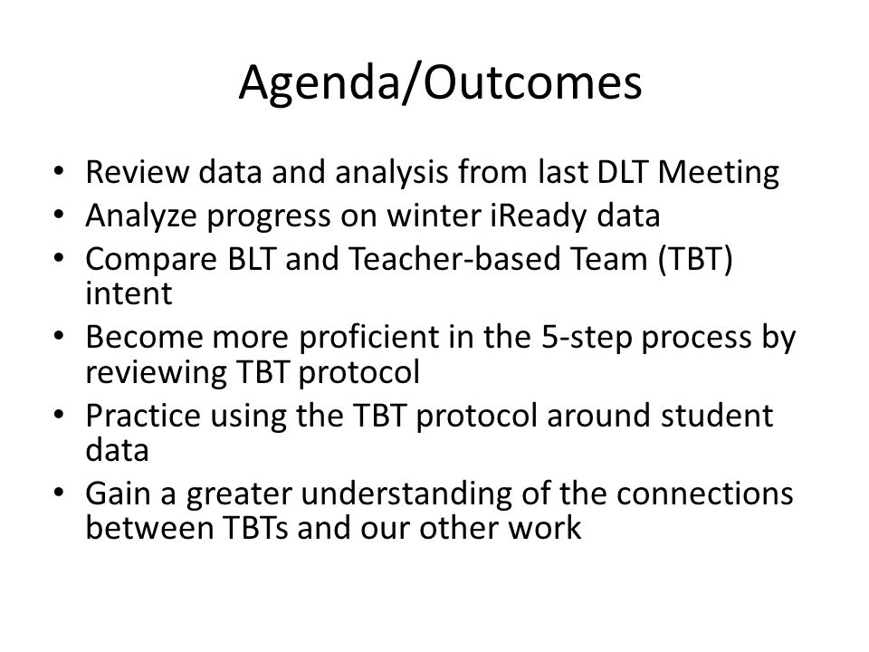 Agenda/Outcomes Review data and analysis from last DLT Meeting Analyze progress on winter iReady data Compare BLT and Teacher-based Team (TBT) intent Become more proficient in the 5-step process by reviewing TBT protocol Practice using the TBT protocol around student data Gain a greater understanding of the connections between TBTs and our other work