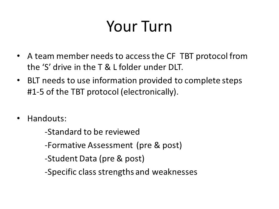 Your Turn A team member needs to access the CF TBT protocol from the 'S' drive in the T & L folder under DLT.