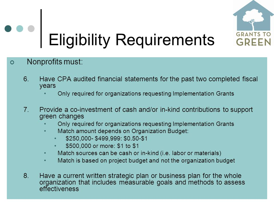 Eligibility Requirements Nonprofits must: 6.Have CPA audited financial statements for the past two completed fiscal years Only required for organizations requesting Implementation Grants 7.Provide a co-investment of cash and/or in-kind contributions to support green changes Only required for organizations requesting Implementation Grants Match amount depends on Organization Budget: $250,000- $499,999: $0.50-$1 $500,000 or more: $1 to $1 Match sources can be cash or in-kind (i.e.