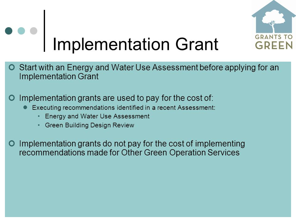 Implementation Grant Start with an Energy and Water Use Assessment before applying for an Implementation Grant Implementation grants are used to pay for the cost of: Executing recommendations identified in a recent Assessment: Energy and Water Use Assessment Green Building Design Review Implementation grants do not pay for the cost of implementing recommendations made for Other Green Operation Services