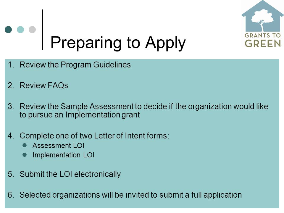 Preparing to Apply 1.Review the Program Guidelines 2.Review FAQs 3.Review the Sample Assessment to decide if the organization would like to pursue an Implementation grant 4.Complete one of two Letter of Intent forms: Assessment LOI Implementation LOI 5.Submit the LOI electronically 6.Selected organizations will be invited to submit a full application