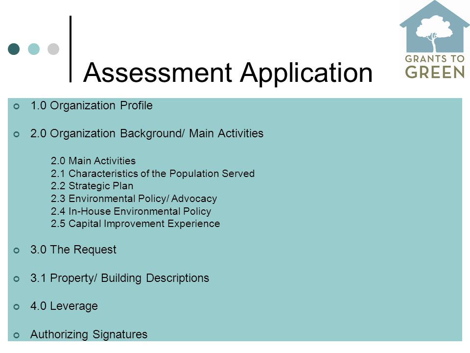 Assessment Application 1.0 Organization Profile 2.0 Organization Background/ Main Activities 2.0 Main Activities 2.1 Characteristics of the Population Served 2.2 Strategic Plan 2.3 Environmental Policy/ Advocacy 2.4 In-House Environmental Policy 2.5 Capital Improvement Experience 3.0 The Request 3.1 Property/ Building Descriptions 4.0 Leverage Authorizing Signatures