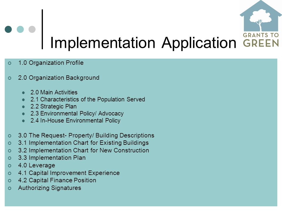 Implementation Application 1.0 Organization Profile 2.0 Organization Background 2.0 Main Activities 2.1 Characteristics of the Population Served 2.2 Strategic Plan 2.3 Environmental Policy/ Advocacy 2.4 In-House Environmental Policy 3.0 The Request- Property/ Building Descriptions 3.1 Implementation Chart for Existing Buildings 3.2 Implementation Chart for New Construction 3.3 Implementation Plan 4.0 Leverage 4.1 Capital Improvement Experience 4.2 Capital Finance Position Authorizing Signatures