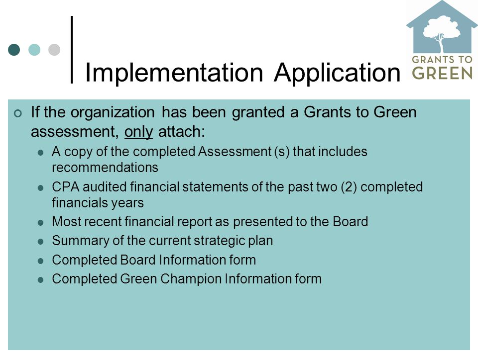 Implementation Application If the organization has been granted a Grants to Green assessment, only attach: A copy of the completed Assessment (s) that includes recommendations CPA audited financial statements of the past two (2) completed financials years Most recent financial report as presented to the Board Summary of the current strategic plan Completed Board Information form Completed Green Champion Information form
