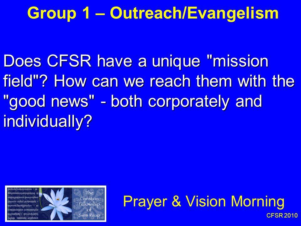 CFSR 2010 Group 1 – Outreach/Evangelism Prayer & Vision Morning Does CFSR have a unique mission field .