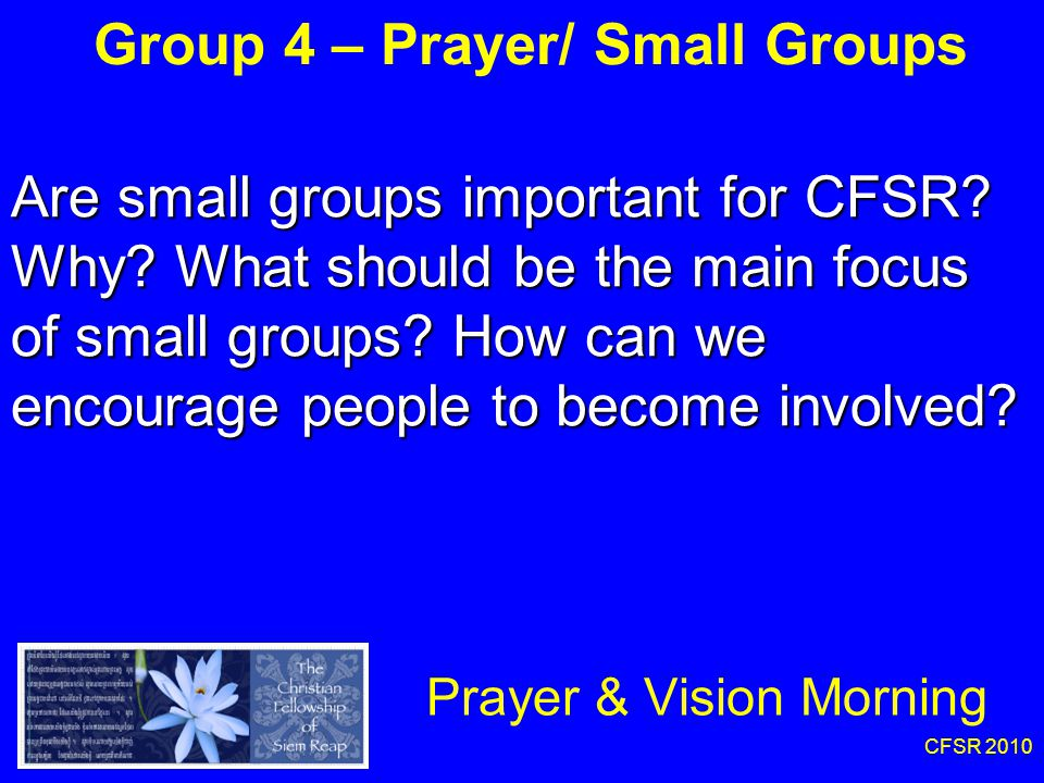 CFSR 2010 Group 4 – Prayer/ Small Groups Prayer & Vision Morning Are small groups important for CFSR.