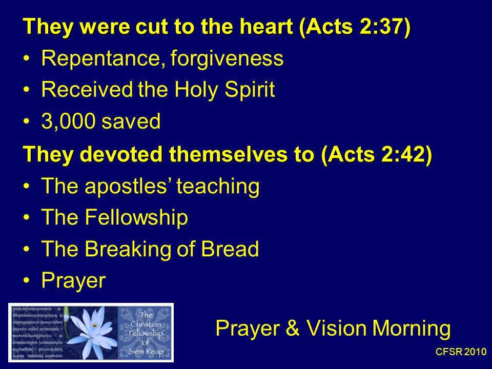 CFSR 2010 They were cut to the heart (Acts 2:37) Repentance, forgiveness Received the Holy Spirit 3,000 saved Prayer & Vision Morning They devoted themselves to (Acts 2:42) The apostles' teaching The Fellowship The Breaking of Bread Prayer