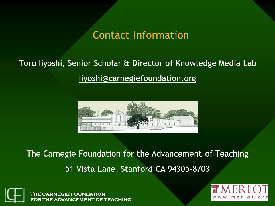 THE CARNEGIE FOUNDATION FOR THE ADVANCEMENT OF TEACHING Contact Information Toru Iiyoshi, Senior Scholar & Director of Knowledge Media Lab iiyoshi@carnegiefoundation.org The Carnegie Foundation for the Advancement of Teaching 51 Vista Lane, Stanford CA 94305-8703