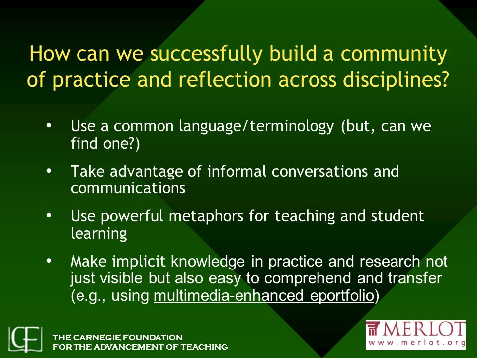THE CARNEGIE FOUNDATION FOR THE ADVANCEMENT OF TEACHING How can we successfully build a community of practice and reflection across disciplines.