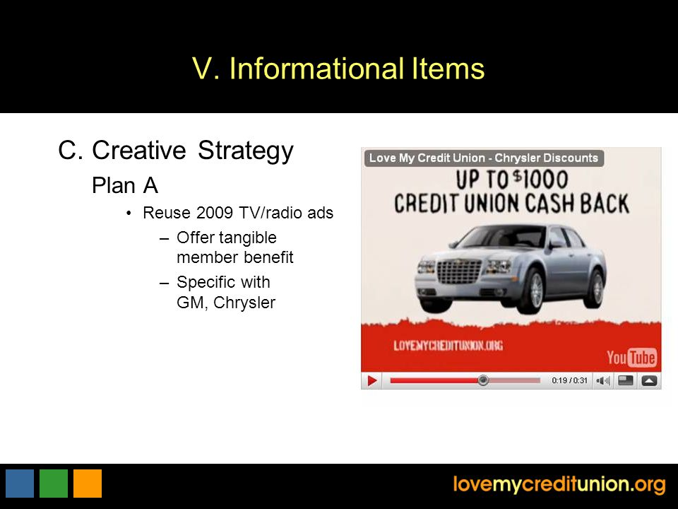 V. Informational Items C.Creative Strategy Plan A Reuse 2009 TV/radio ads –Offer tangible member benefit –Specific with GM, Chrysler