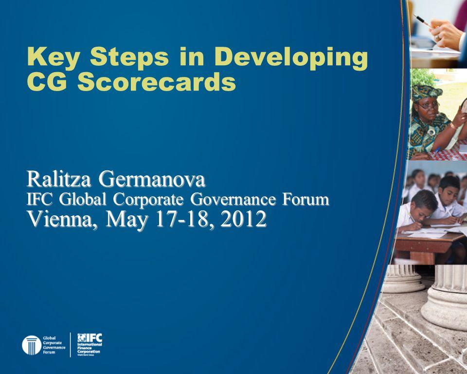 Key Steps in Developing CG Scorecards Ralitza Germanova IFC Global Corporate Governance Forum Vienna, May 17-18, 2012