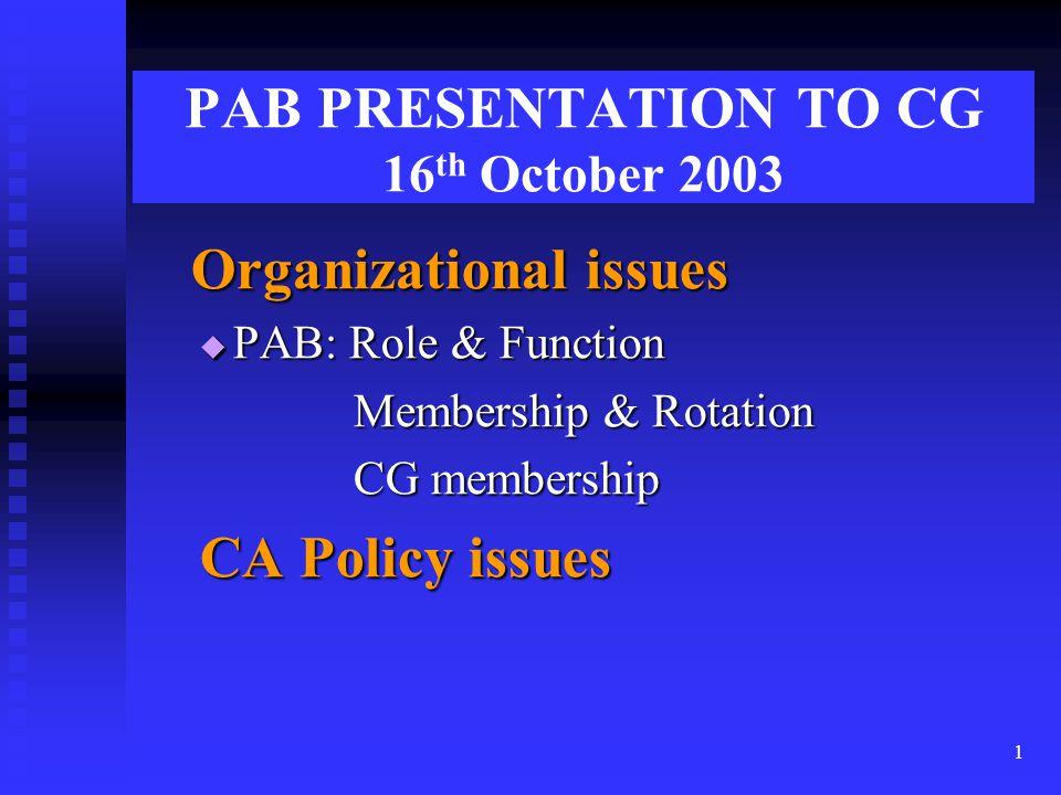 1 PAB PRESENTATION TO CG 16 th October 2003 Organizational issues Organizational issues  PAB: Role & Function Membership & Rotation Membership & Rotation CG membership CG membership CA Policy issues