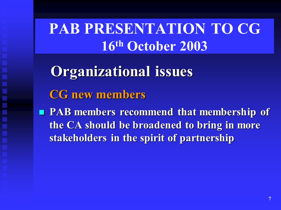 7 PAB PRESENTATION TO CG 16 th October 2003 Organizational issues Organizational issues CG new members PAB members recommend that membership of the CA should be broadened to bring in more stakeholders in the spirit of partnership PAB members recommend that membership of the CA should be broadened to bring in more stakeholders in the spirit of partnership