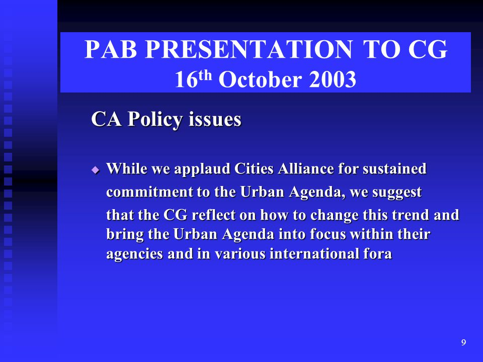9 PAB PRESENTATION TO CG 16 th October 2003 CA Policy issues  While we applaud Cities Alliance for sustained commitment to the Urban Agenda, we suggest that the CG reflect on how to change this trend and bring the Urban Agenda into focus within their agencies and in various international fora