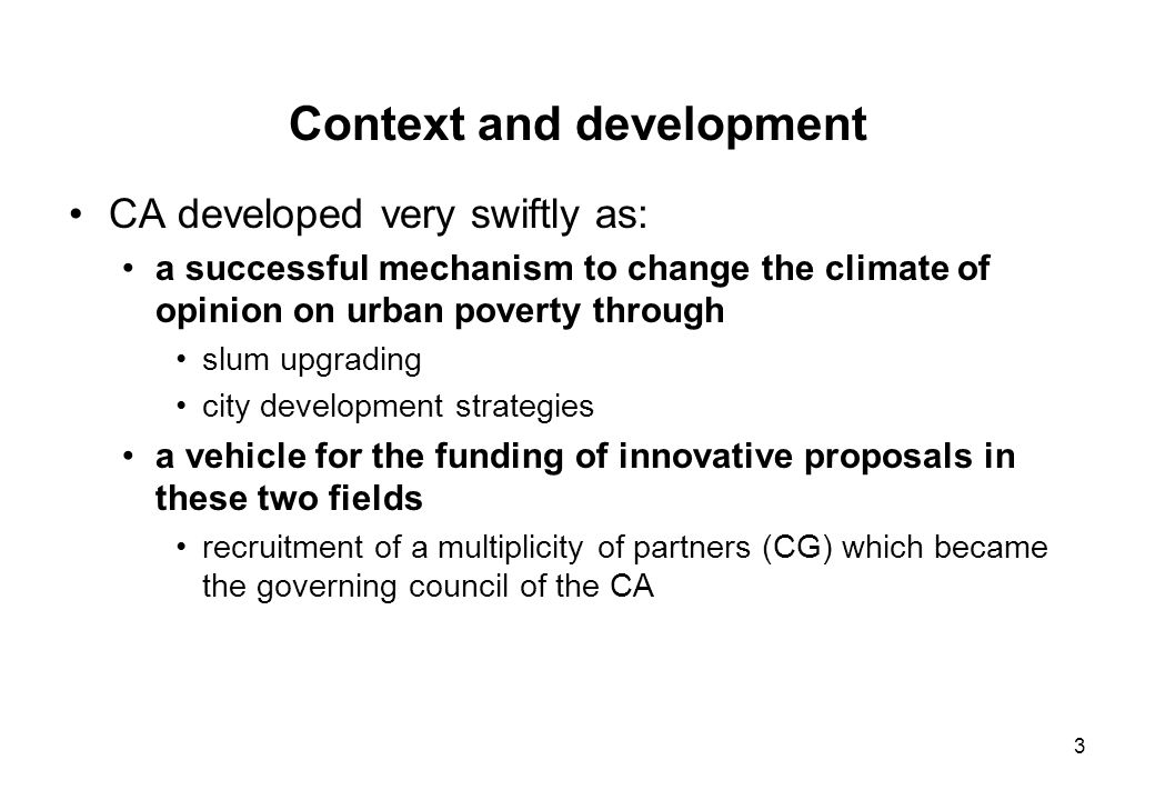 3 Context and development CA developed very swiftly as: a successful mechanism to change the climate of opinion on urban poverty through slum upgrading city development strategies a vehicle for the funding of innovative proposals in these two fields recruitment of a multiplicity of partners (CG) which became the governing council of the CA