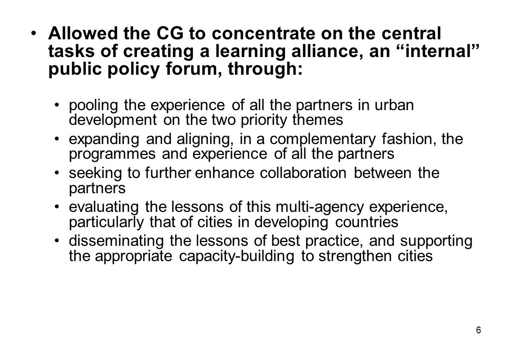6 Allowed the CG to concentrate on the central tasks of creating a learning alliance, an internal public policy forum, through: pooling the experience of all the partners in urban development on the two priority themes expanding and aligning, in a complementary fashion, the programmes and experience of all the partners seeking to further enhance collaboration between the partners evaluating the lessons of this multi-agency experience, particularly that of cities in developing countries disseminating the lessons of best practice, and supporting the appropriate capacity-building to strengthen cities