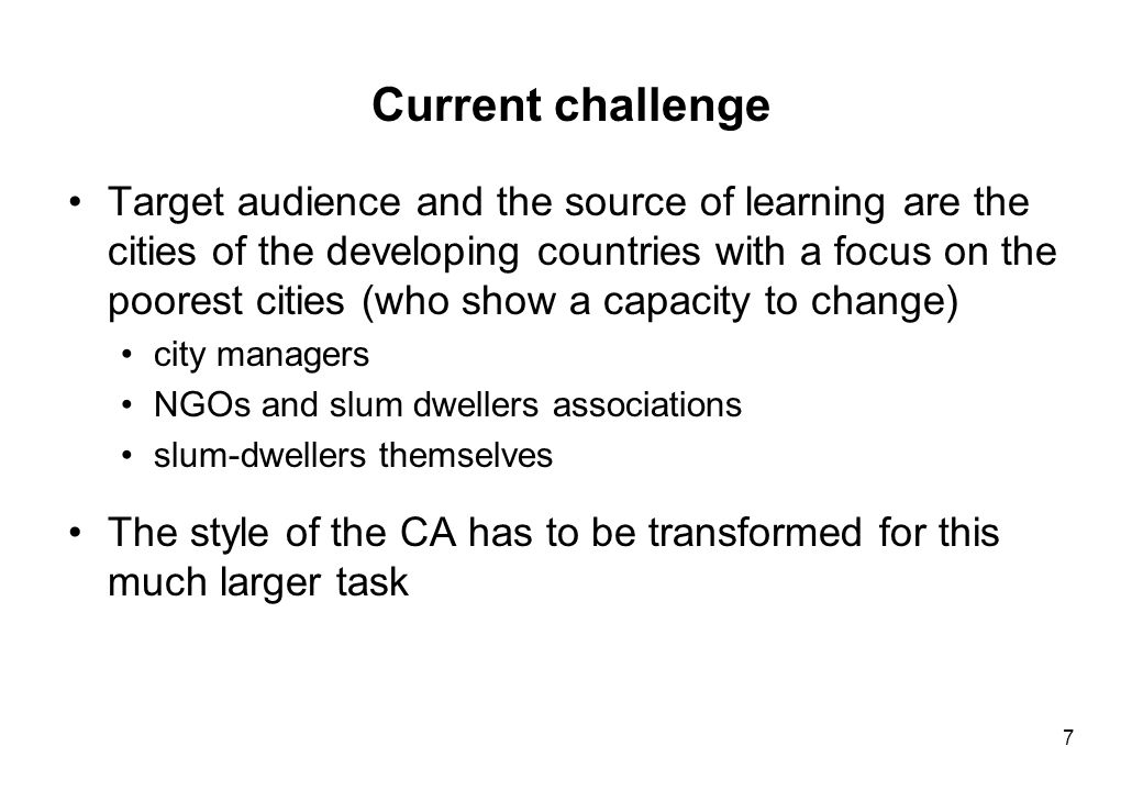 7 Current challenge Target audience and the source of learning are the cities of the developing countries with a focus on the poorest cities (who show a capacity to change) city managers NGOs and slum dwellers associations slum-dwellers themselves The style of the CA has to be transformed for this much larger task