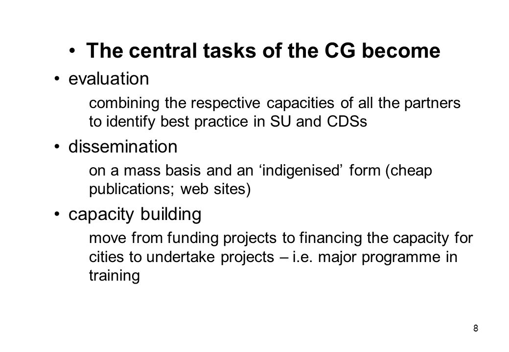 8 The central tasks of the CG become evaluation combining the respective capacities of all the partners to identify best practice in SU and CDSs dissemination on a mass basis and an 'indigenised' form (cheap publications; web sites) capacity building move from funding projects to financing the capacity for cities to undertake projects – i.e.