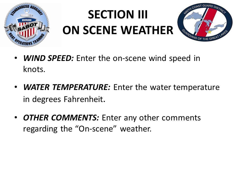 SECTION III ON SCENE WEATHER WIND SPEED: Enter the on-scene wind speed in knots. WATER TEMPERATURE: Enter the water temperature in degrees Fahrenheit.
