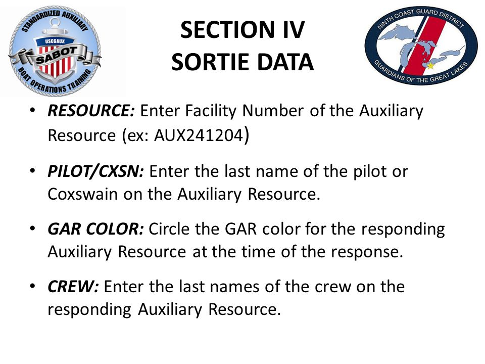 SECTION IV SORTIE DATA RESOURCE: Enter Facility Number of the Auxiliary Resource (ex: AUX241204 ) PILOT/CXSN: Enter the last name of the pilot or Coxswain on the Auxiliary Resource.