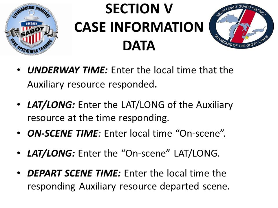 SECTION V CASE INFORMATION DATA UNDERWAY TIME: Enter the local time that the Auxiliary resource responded.