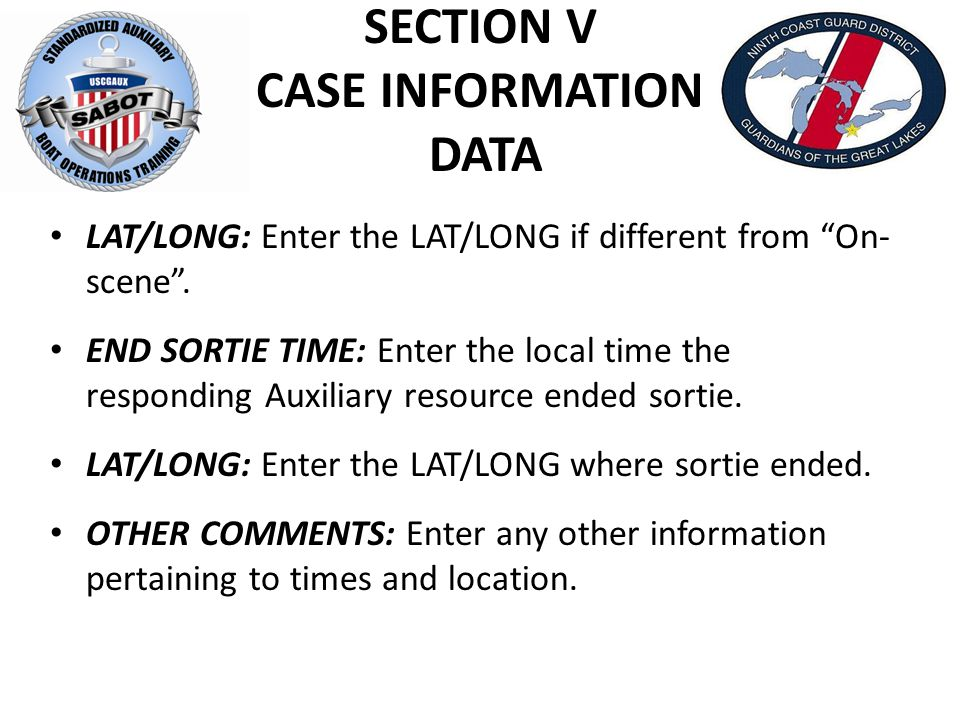 """SECTION V CASE INFORMATION DATA LAT/LONG: Enter the LAT/LONG if different from """"On- scene"""". END SORTIE TIME: Enter the local time the responding Auxil"""