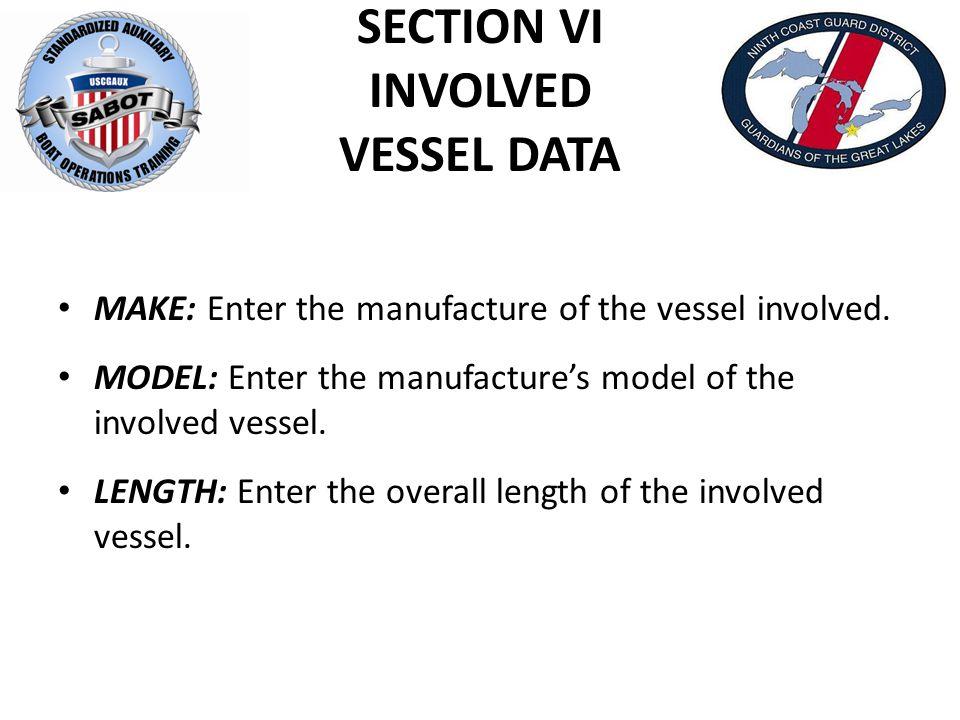 SECTION VI INVOLVED VESSEL DATA MAKE: Enter the manufacture of the vessel involved. MODEL: Enter the manufacture's model of the involved vessel. LENGT