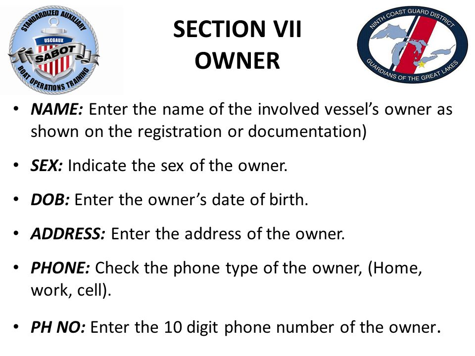 SECTION VII OWNER NAME: Enter the name of the involved vessel's owner as shown on the registration or documentation) SEX: Indicate the sex of the owner.