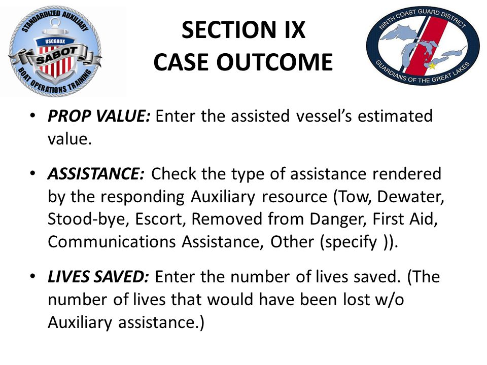 SECTION IX CASE OUTCOME PROP VALUE: Enter the assisted vessel's estimated value. ASSISTANCE: Check the type of assistance rendered by the responding A