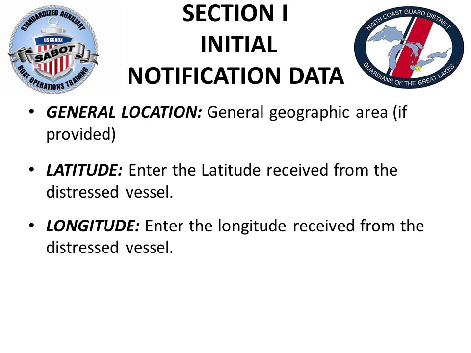 SECTION I INITIAL NOTIFICATION DATA GENERAL LOCATION: General geographic area (if provided) LATITUDE: Enter the Latitude received from the distressed vessel.