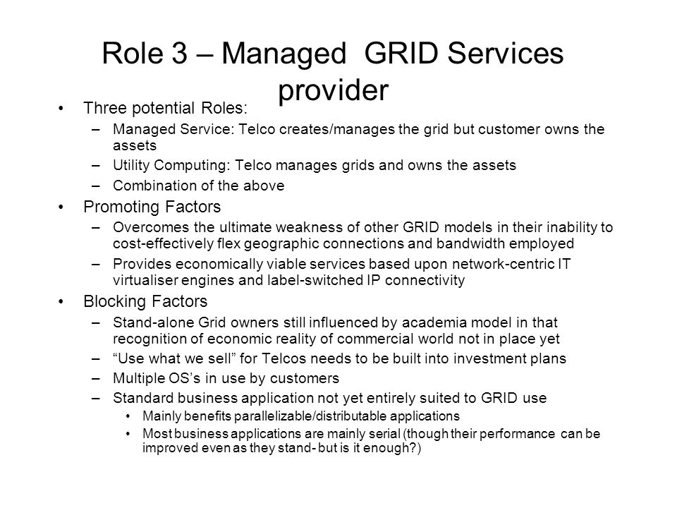 Role 3 – Managed GRID Services provider Three potential Roles: –Managed Service: Telco creates/manages the grid but customer owns the assets –Utility Computing: Telco manages grids and owns the assets –Combination of the above Promoting Factors –Overcomes the ultimate weakness of other GRID models in their inability to cost-effectively flex geographic connections and bandwidth employed –Provides economically viable services based upon network-centric IT virtualiser engines and label-switched IP connectivity Blocking Factors –Stand-alone Grid owners still influenced by academia model in that recognition of economic reality of commercial world not in place yet – Use what we sell for Telcos needs to be built into investment plans –Multiple OS's in use by customers –Standard business application not yet entirely suited to GRID use Mainly benefits parallelizable/distributable applications Most business applications are mainly serial (though their performance can be improved even as they stand- but is it enough?)