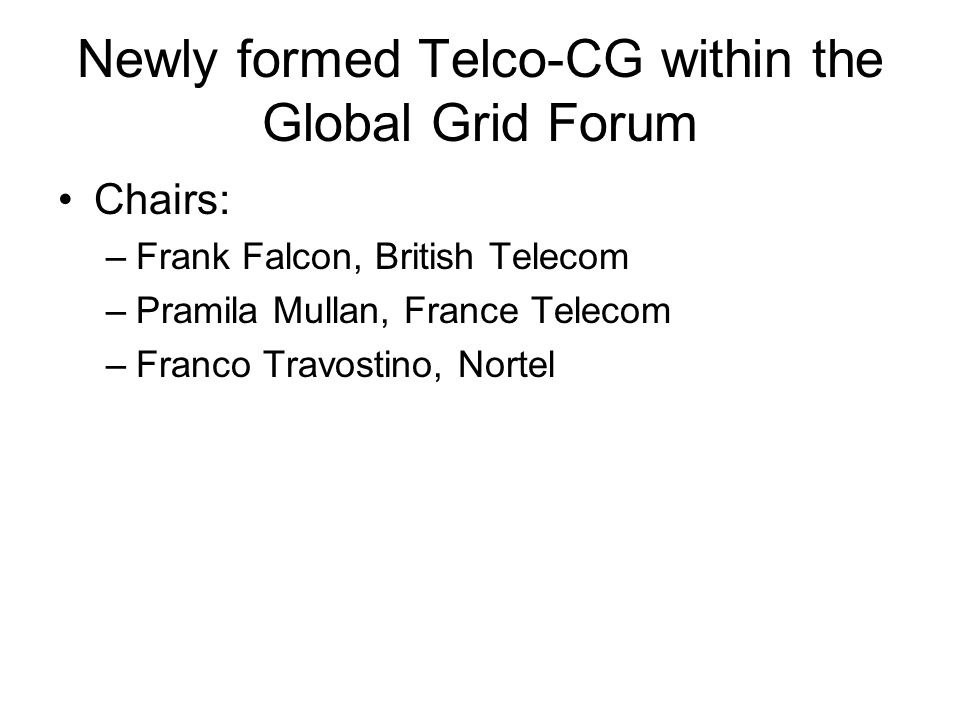 Newly formed Telco-CG within the Global Grid Forum Chairs: –Frank Falcon, British Telecom –Pramila Mullan, France Telecom –Franco Travostino, Nortel