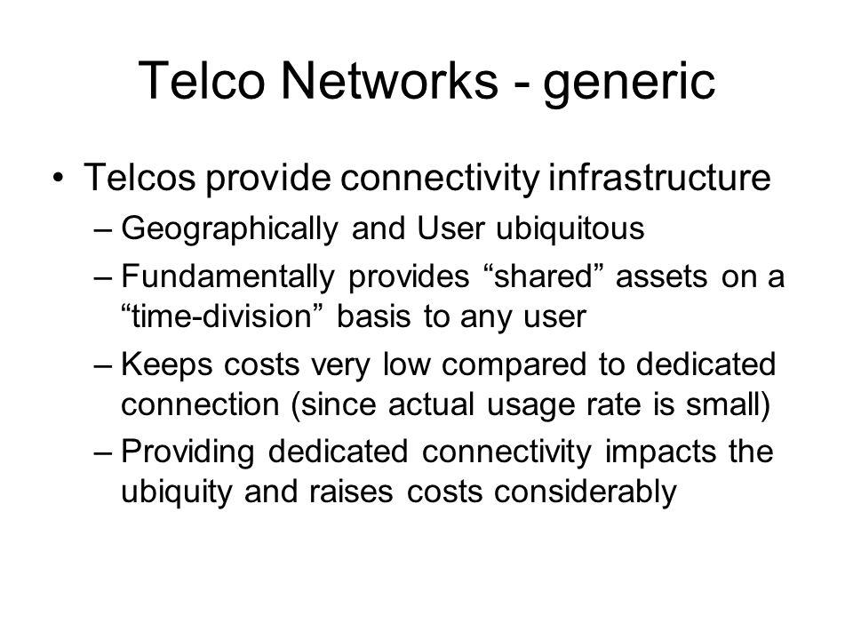 Telco Networks - generic Telcos provide connectivity infrastructure –Geographically and User ubiquitous –Fundamentally provides shared assets on a time-division basis to any user –Keeps costs very low compared to dedicated connection (since actual usage rate is small) –Providing dedicated connectivity impacts the ubiquity and raises costs considerably