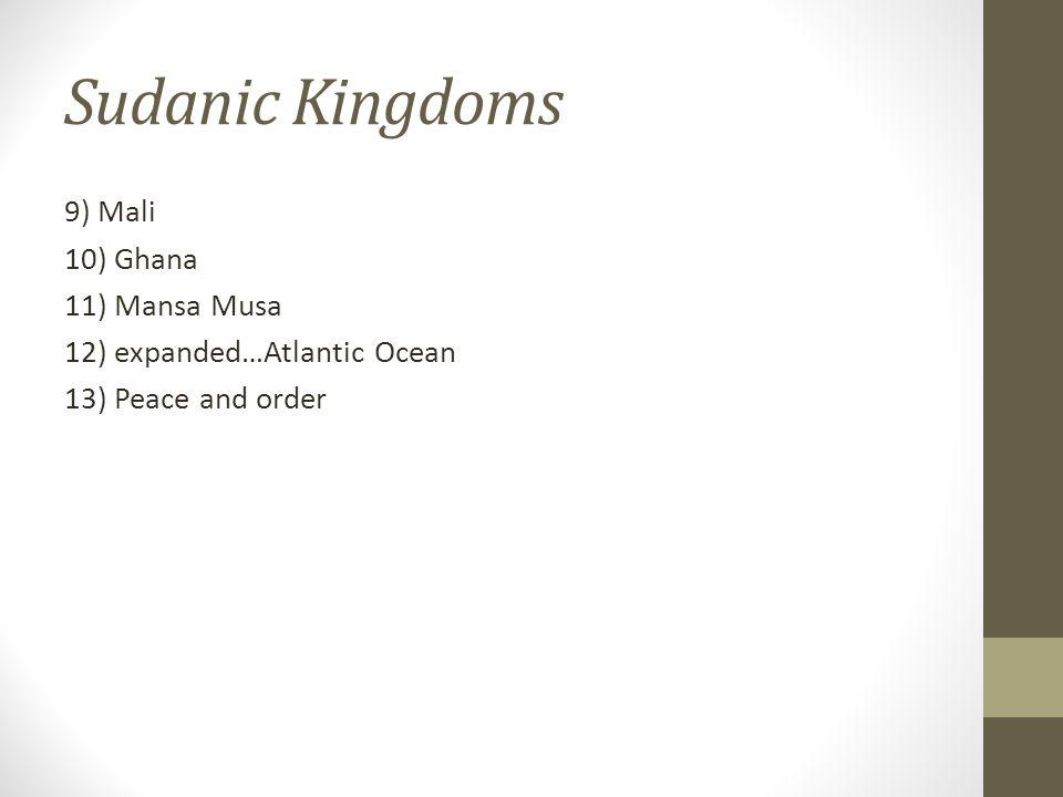 Sudanic Kingdoms 9) Mali 10) Ghana 11) Mansa Musa 12) expanded…Atlantic Ocean 13) Peace and order