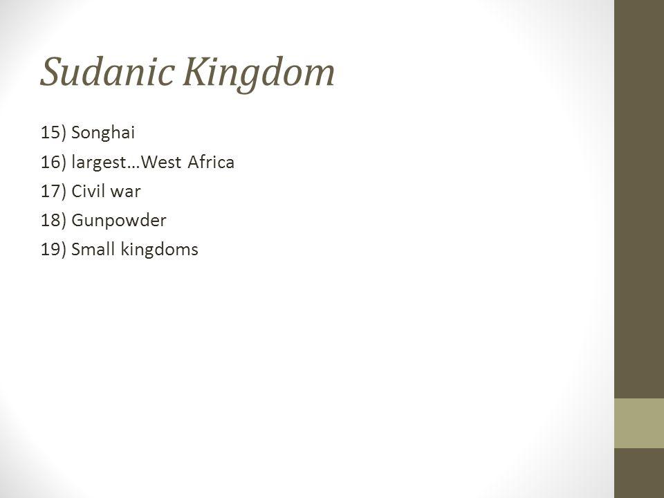 Sudanic Kingdom 15) Songhai 16) largest…West Africa 17) Civil war 18) Gunpowder 19) Small kingdoms