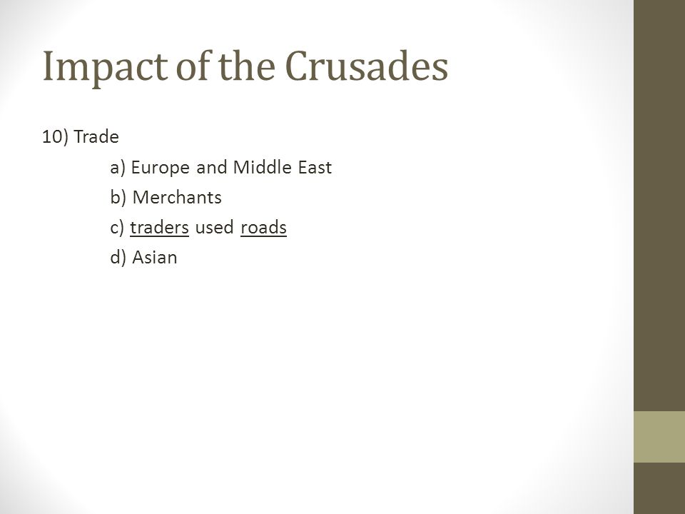 Impact of the Crusades 10) Trade a) Europe and Middle East b) Merchants c) traders used roads d) Asian