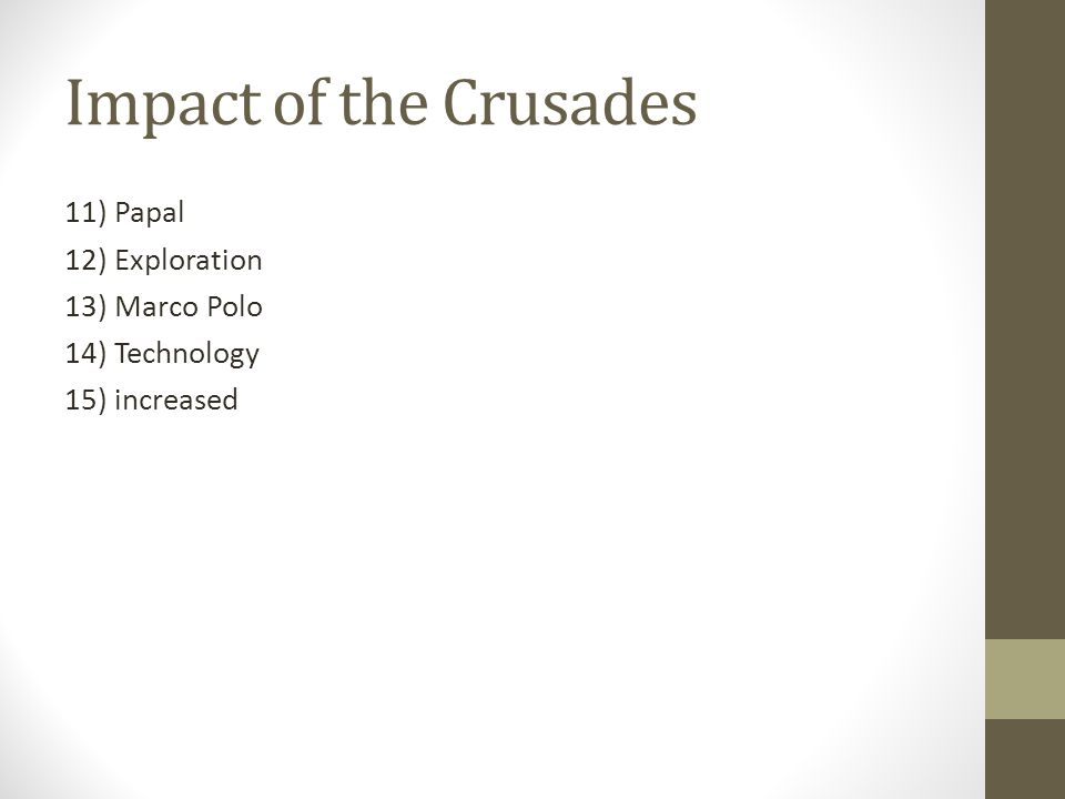 Impact of the Crusades 11) Papal 12) Exploration 13) Marco Polo 14) Technology 15) increased