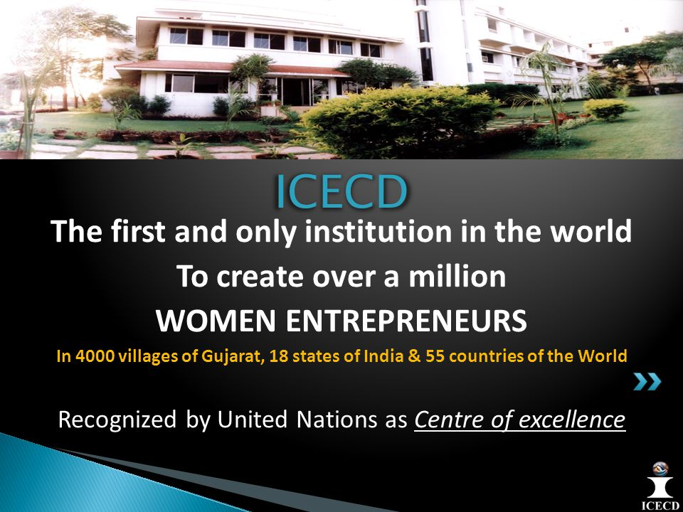 The first and only institution in the world To create over a million WOMEN ENTREPRENEURS In 4000 villages of Gujarat, 18 states of India & 55 countries of the World Recognized by United Nations as Centre of excellenceICECD