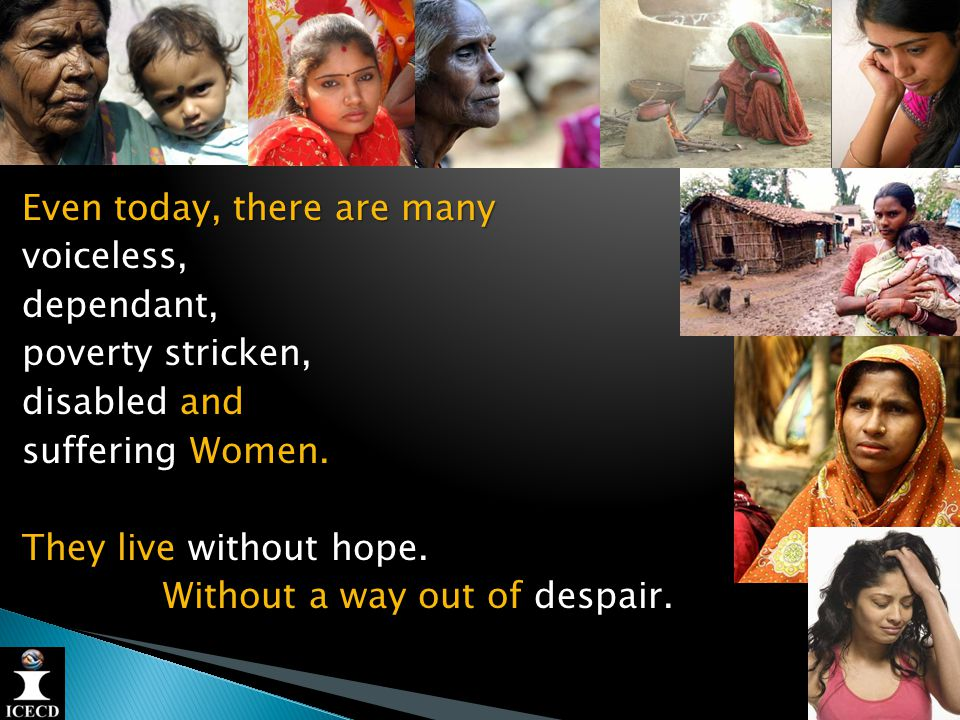 Even today, there are many voiceless,dependant, poverty stricken, disabled and suffering Women.